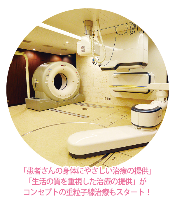 「患者さんの身体にやさしい治療の提供」 「生活の質を重視した治療の提供」が コンセプトの重粒子線治療もスタート!